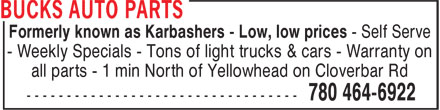 Bucks Auto Parts (780-464-6922) - Display Ad - Formerly known as Karbashers - Low, low prices - Self Serve - Weekly Specials - Tons of light trucks & cars - Warranty on all parts - 1 min North of Yellowhead on Cloverbar Rd Formerly known as Karbashers - Low, low prices - Self Serve - Weekly Specials - Tons of light trucks & cars - Warranty on all parts - 1 min North of Yellowhead on Cloverbar Rd