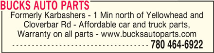 Bucks Auto Parts (780-464-6922) - Display Ad - BUCKS AUTO PARTSBUCKS AUTO PARTS BUCKS AUTO PARTS Formerly Karbashers - 1 Min north of Yellowhead and Cloverbar Rd - Affordable car and truck parts, Warranty on all parts - www.bucksautoparts.com ----------------------------------- 780 464-6922