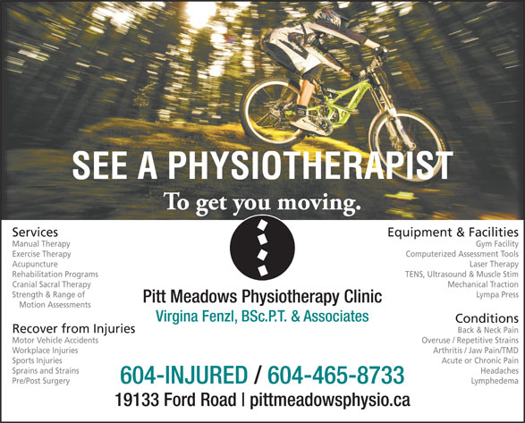 Pitt Meadows Physiotherapy Clinic (604-465-8733) - Annonce illustrée======= - Cranial Sacral Therapy Mechanical Traction Strength & Range of Lympa Press Pitt Meadows Physiotherapy Clinic Motion Assessments Virgina Fenzl, BSc.P.T. & Associates Conditions Recover from Injuries Back & Neck Pain Motor Vehicle Accidents Overuse / Repetitive Strains Workplace Injuries Arthritis / Jaw Pain/TMD Sports Injuries Acute or Chronic Pain Sprains and Strains Headaches 604-INJURED / 604-465-8733 Pre/Post Surgery Lymphedema 19133 Ford Road pittmeadowsphysio.ca Services Equipment & Facilities Manual Therapy Gym Facility Exercise Therapy Computerized Assessment Tools Acupuncture Laser Therapy Rehabilitation Programs TENS, Ultrasound & Muscle Stim Cranial Sacral Therapy Mechanical Traction Strength & Range of Lympa Press Pitt Meadows Physiotherapy Clinic Motion Assessments Virgina Fenzl, BSc.P.T. & Associates Conditions Recover from Injuries Back & Neck Pain Motor Vehicle Accidents Overuse / Repetitive Strains Workplace Injuries Arthritis / Jaw Pain/TMD Sports Injuries Acute or Chronic Pain Sprains and Strains Headaches 604-INJURED / 604-465-8733 Pre/Post Surgery Lymphedema 19133 Ford Road pittmeadowsphysio.ca Services Equipment & Facilities Manual Therapy Gym Facility Exercise Therapy Computerized Assessment Tools Acupuncture Laser Therapy Rehabilitation Programs TENS, Ultrasound & Muscle Stim