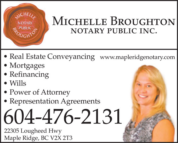 Broughton Michelle (604-476-2131) - Display Ad - notary public inc. Real Estate Conveyancing www.mapleridgenotary.com Mortgages Refinancing Wills Power of Attorney Representation Agreements 604-476-2131 22305 Lougheed Hwy Maple Ridge, BC V2X 2T3 Michelle Broughton Michelle Broughton notary public inc. Real Estate Conveyancing www.mapleridgenotary.com Mortgages Refinancing Wills Power of Attorney Representation Agreements 604-476-2131 22305 Lougheed Hwy Maple Ridge, BC V2X 2T3