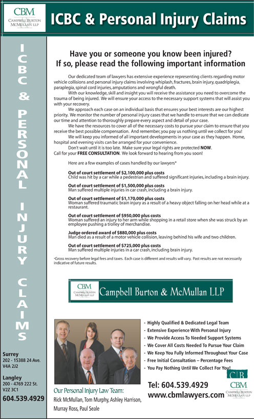 Campbell Burton & McMullan LLP (604-533-3821) - Display Ad - Man died as a result of a motor vehicle collision, leaving behind his wife and two childre n. Out of court settlement of $725,000 plus costs Man suffered multiple injuries in a car crash, including brain injury. *Gross recovery before legal fees and taxes.  Each case is different and results will vary.  Past results are not necessarily Out of court settlement of $2,100,000 plus costs - Highly Qualified & Dedicated Legal Team - Extensive Experience With Personal Injury indicative of future results. - We Provide Access To Needed Support Systems - We Provide Access To Needed Support Systems - We Cover All Costs Needed To Pursue Your Claim - We Keep You Fully Informed Throughout Your Case Surrey 202 - 15388 24 Ave.Ave. - Free Initial Consultation - Percentage Fees V4A 2J2 - You Pay Nothing Until We Collect For You! Langley 200 - 4769 222 St.St. Tel: 604.539.4929 V2Z 3C1 Our Personal Injury Law Team: www.cbmlawyers.com 604.539.4929 Rick McMullan, Tom Murphy, Ashley Harrison, Murray Ross, Paul Seale ICBC & Personal Injury Claims Have you or someone you know been injured? If so, please read the following important information Our dedicated team of lawyers has extensive experience representing clients regarding motor vehicle collisions and personal injury claims involving whiplash, fractures, brain injury, quadriplegia, paraplegia, spinal cord injuries, amputations and wrongful death. & trauma of being injured.  We will ensure your access to the necessary support systems that will assist you & with your recovery. We approach each case on an individual basis that ensures your best interests are our highest priority.  We monitor the number of personal injury cases that we handle to ensure that we can dedicate our time and attention to thoroughly prepare every aspect and detail of your case. We have the resources to cover all of the necessary costs to pursue your claim to ensure that you receive the best possible com