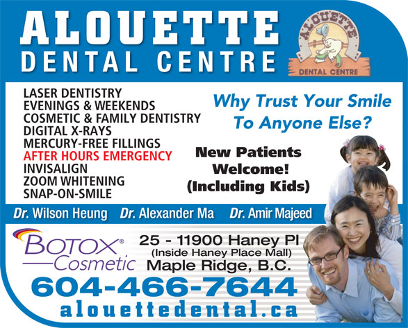 Alouette Dental Centre (604-467-6333) - Display Ad - DENTAL CENTRE LASER DENTISTRY Why Trust Your Smile EVENINGS & WEEKENDS COSMETIC & FAMILY DENTISTRY To Anyone Else? DIGITAL X-RAYS MERCURY-FREE FILLINGS New Patients AFTER HOURS EMERGENCY INVISALIGN Welcome! ZOOM WHITENING (Including Kids) SNAP-ON-SMILE Dr . Wilson Heung Dr ALOUETTE . Alexander Ma Dr . Amir Majeed 25 - 11900 Haney Pl (Inside Haney Place Mall) Maple Ridge, B.C. 604-466-7644 alouettedental.ca ALOUETTE DENTAL CENTRE LASER DENTISTRY Why Trust Your Smile EVENINGS & WEEKENDS COSMETIC & FAMILY DENTISTRY To Anyone Else? DIGITAL X-RAYS MERCURY-FREE FILLINGS New Patients AFTER HOURS EMERGENCY INVISALIGN Welcome! ZOOM WHITENING (Including Kids) SNAP-ON-SMILE Dr . Wilson Heung Dr . Alexander Ma Dr . Amir Majeed 25 - 11900 Haney Pl (Inside Haney Place Mall) Maple Ridge, B.C. 604-466-7644 alouettedental.ca