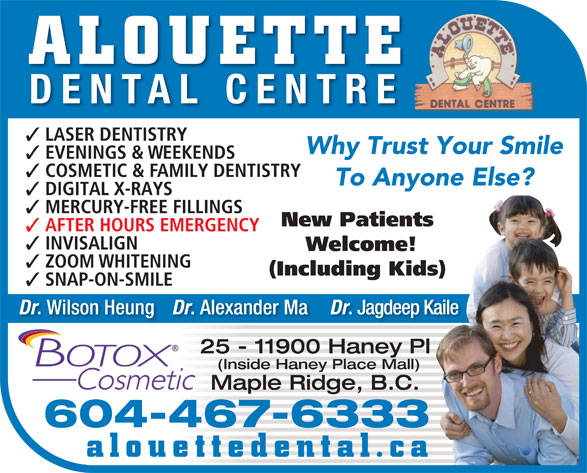Alouette Dental Centre (604-467-6333) - Display Ad - ALOUETTE DENTAL CENTRE LASER DENTISTRY Why Trust Your Smile EVENINGS & WEEKENDS COSMETIC & FAMILY DENTISTRY To Anyone Else? DIGITAL X-RAYS MERCURY-FREE FILLINGS New Patients AFTER HOURS EMERGENCY INVISALIGN Welcome! ZOOM WHITENING (Including Kids) SNAP-ON-SMILE Dr . Wilson Heung Dr . Alexander Ma Dr . Jagdeep Kaile 25 - 11900 Haney Pl (Inside Haney Place Mall) Maple Ridge, B.C. 604-467-6333 alouettedental.ca EVENINGS & WEEKENDS COSMETIC & FAMILY DENTISTRY To Anyone Else? DIGITAL X-RAYS MERCURY-FREE FILLINGS New Patients ALOUETTE DENTAL CENTRE LASER DENTISTRY Why Trust Your Smile AFTER HOURS EMERGENCY INVISALIGN Welcome! ZOOM WHITENING (Including Kids) SNAP-ON-SMILE Dr . Wilson Heung Dr . Alexander Ma Dr . Jagdeep Kaile 25 - 11900 Haney Pl (Inside Haney Place Mall) Maple Ridge, B.C. 604-467-6333 alouettedental.ca