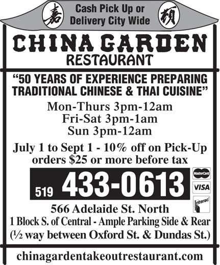 China Garden (519-433-0613) - Display Ad - Delivery City Wide 50 YEARS OF EXPERIENCE PREPARING TRADITIONAL CHINESE & THAI CUISINE Mon-Thurs 3pm-12am Fri-Sat 3pm-1am Sun 3pm-12am July 1 to Sept 1 - 10% off on Pick-Up orders $25 or more before tax 433-0613 519 566 Adelaide St. North 1 Block S. of Central - Ample Parking Side & Rear (½ way between Oxford St. & Dundas St.) chinagardentakeoutrestaurant.com Cash Pick Up or