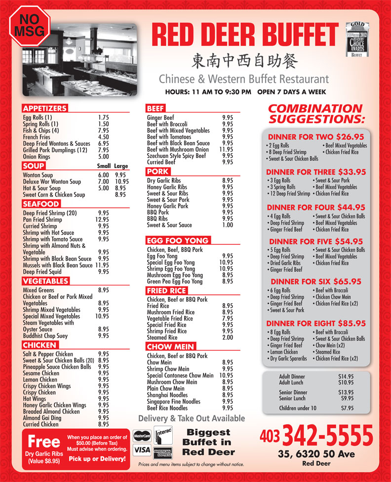 Red Deer Buffet Restaurant (403-342-5555) - Display Ad - NO MSG 20102012 HOURS: 11 AM TO 9:30 PM   OPEN 7 DAYS A WEEK APPETIZERS BEEF Egg Rolls (1) 1.75 Ginger Beef  9.95 Spring Rolls (1) 1.50 Beef with Broccoli  9.95 Beef with Mixed Vegetables  9.95 Fish & Chips (4)  7.95 Beef with Tomatoes  9.95 French Fries  4.50 DINNER FOR TWO $26.95 Beef with Black Bean Sauce  9.95 Deep Fried Wontons & Sauces  6.95 2 Egg Rolls Beef Mixed Vegetables Beef with Mushroom Onion  11.95 Grilled Pork Dumplings (12) 7.95 8 Deep Fried Shrimp Chicken Fried Rice Szechuan Style Spicy Beef  9.95 Onion Rings 5.00 Sweet & Sour Chicken Balls Curried Beef  9.95 Small  Large PORK DINNER FOR THREE $33.95 Wonton Soup  6.00  9.95 3 Egg Rolls Sweet & Sour Pork Dry Garlic Ribs  8.95 Deluxe Wor Wonton Soup  7.00  10.95 3 Spring Rolls Beef Mixed Vegetables Honey Garlic Ribs  9.95 Hot & Sour Soup  5.00 8.95 Sweet & Sour Ribs  9.95 12 Deep Fried Shrimp  Chicken Fried Rice Sweet Corn & Chicken Soup  8.95 Sweet & Sour Pork  9.95 SEAFOOD Honey Garlic Pork  9.95 DINNER FOR FOUR $44.95 SOUP BBQ Pork  9.95 Deep Fried Shrimp (20)  9.95 4 Egg Rolls Sweet & Sour Chicken Balls BBQ Ribs  9.95 Pan Fried Shrimp  12.95 Deep Fried Shrimp Beef Mixed Vegetables Sweet & Sour Sauce 1.00 Curried Shrimp  9.95 Ginger Fried Beef Chicken Fried Rice Shrimp with Hot Sauce  9.95 Shrimp with Tomato Sauce  9.95 EGG FOO YONG DINNER FOR FIVE $54.95 Shrimp with Almond Nuts & Chicken, Beef, BBQ Pork 5 Egg Rolls Sweet & Sour Chicken Balls Vegetable  9.95 Egg Foo Yong  9.95 Deep Fried Shrimp Beef Mixed Vegetables Shrimp with Black Bean Sauce  9.95 Special Egg Foo Yong  10.95 Dried Garlic Ribs Chicken Fried Rice Mussels with Black Bean Sauce  11.95 Shrimp Egg Foo Yong  10.95 Ginger Fried Beef Deep Fried Squid 9.95 Mushroom Egg Foo Yong  8.95 Green Pea Egg Foo Yong  8.95 VEGETABLES DINNER FOR SIX $65.95 Mixed Greens 8.95 6 Egg Rolls Beef with Broccoli FRIED RICE Chicken or Beef or Pork Mixed Deep Fried Shrimp Chicken Chow Mein Vegetable Fried Rice  7.95 Steam Vegetables with DINNER FOR EIGHT $85.95 Special Fried Rice  9.95 Oyster Sauce  8.95 Shrimp Fried Rice  9.95 8 Egg Rolls Beef with Broccoli Chicken, Beef or BBQ Pork Vegetables  8.95 Ginger Fried Beef Chicken Fried Rice (x2) Buddhist Chop Suey  9.95 Steamed Rice  2.00 Deep Fried Shrimp Sweet & Sour Chicken Balls Ginger Fried Beef Chow Mein (x2) CHICKEN CHOW MEIN Lemon Chicken Steamed Rice Salt & Pepper Chicken  9.95 Chicken, Beef or BBQ Pork Dry Garlic Spareribs Fried Rice  8.95 Shrimp Mixed Vegetables  9.95 Sweet & Sour Pork Mushroom Fried Rice  8.95 Special Mixed Vegetables  10.95 Chicken Fried Rice (x2) Sweet & Sour Chicken Balls (20) 8.95 Chow Mein  8.95 Pineapple Sauce Chicken Balls  9.95 Shrimp Chow Mein  9.95 Sesame Chicken  9.95 Special Cantonese Chow Mein  10.95 Lemon Chicken  9.95 Mushroom Chow Mein  8.95 Crispy Chicken Wings 9.95 Plain Chow Mein  8.95 Singapore Fine Noodles  9.95 Honey Garlic Chicken Wings  9.95 Beef Rice Noodles  9.95 Crispy Chicken 9.95 Shanghai Noodles  8.95 Hot Wings 9.95 Breaded Almond Chicken  9.95 Almond Gai Ding  9.95 Curried Chicken  8.95 Biggest Buffet in Dry Garlic Ribs (Value $8.95) Red Deer Red Deer