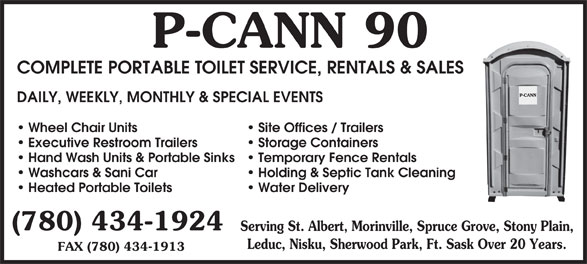 P-Cann 90 (780-434-1924) - Display Ad - 90P-CANN COMPLETE PORTABLE TOILET SERVICE, RENTALS & SALES DAILY, WEEKLY, MONTHLY & SPECIAL EVENTS Site Offices / Trailers Wheel Chair Units Storage Containers Executive Restroom Trailers Temporary Fence Rentals Hand Wash Units & Portable Sinks Holding & Septic Tank Cleaning Washcars & Sani Car Water Delivery Heated Portable Toilets (780) 434-1924 Serving St. Albert, Morinville, Spruce Grove, Stony Plain, Leduc, Nisku, Sherwood Park, Ft. Sask Over 20 Years. FAX (780) 434-1913 FAX (780) 434-1913 90P-CANN COMPLETE PORTABLE TOILET SERVICE, RENTALS & SALES DAILY, WEEKLY, MONTHLY & SPECIAL EVENTS Site Offices / Trailers Wheel Chair Units Storage Containers Executive Restroom Trailers Temporary Fence Rentals Hand Wash Units & Portable Sinks Holding & Septic Tank Cleaning Washcars & Sani Car Water Delivery Heated Portable Toilets (780) 434-1924 Serving St. Albert, Morinville, Spruce Grove, Stony Plain, Leduc, Nisku, Sherwood Park, Ft. Sask Over 20 Years.