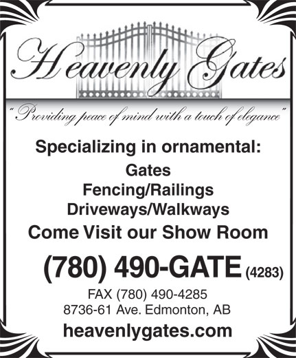 Heavenly Gates Inc (780-490-4283) - Annonce illustrée======= - Specializing in ornamental: Gates Fencing/Railings Driveways/Walkways Come Visit our Show Room (780) 490-GATE (4283) FAX (780) 490-4285 8736-61 Ave. Edmonton, AB heavenlygates.com Providing peace of mind with a touch of elegance