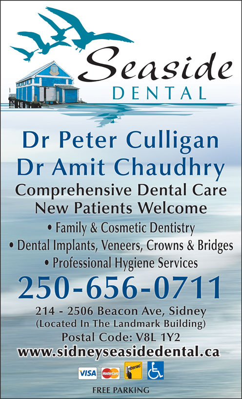 Seaside Dental (250-656-0711) - Display Ad - Seaside DENTAL Dr Peter Culligan Dr Amit Chaudhry Comprehensive Dental Care New Patients Welcome (Located In The Landmark Building) Postal Code: V8L 1Y2 www.sidneyseasidedental.ca FREE PARKING Family & Cosmetic Dentistry Dental Implants, Veneers, Crowns & Bridges Professional Hygiene Services 250-656-0711 214 - 2506 Beacon Ave, Sidney
