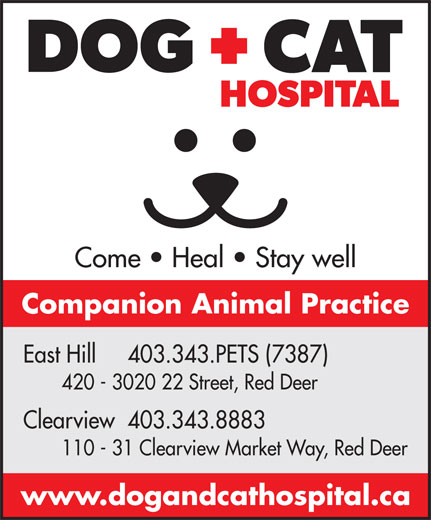 Dog & Cat Hospital (403-343-7387) - Display Ad - Come   Heal   Stay well Companion Animal Practice East Hill     403.343.PETS (7387) 420 - 3020 22 Street, Red Deer Clearview  403.343.8883 110 - 31 Clearview Market Way, Red Deer www.dogandcathospital.ca