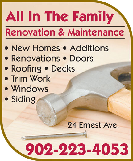 All In The Family Renovation & Maintenance (902-223-4053) - Display Ad - Windows Siding 24 Ernest Ave. 902-223-4053 All In The Family Renovation & Maintenance New Homes   Additions Renovations   Doors Roofing   Decks Trim Work