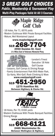 East Park (519-451-2950) - Display Ad - 3 GREAT GOLF CHOICES Public, Membership & Tournament Play Multi-Play Packages Valid At All 3 Courses 18 Holes, Par 71, 6076 yards Public, Membership & Tournament Play 3 GREAT GOLF CHOICES Multi-Play Packages Valid At All 3 Courses 18 Holes, Par 71, 6076 yards Modern Clubhouse With Private Banquet Facilities Mature, Well Maintained Layout www.mapleridgegolf.com 519 268-7704 3950 Dundas St. East 1½ Miles East of Veterans Memorial Pkwy London s Finest Executive 18 Hole Golf Course Lessons, Golf Camps &Driving Range Family Entertainment Park With Water Park, Go Karts, Mini-Golf, Rock Climbing & More www.eastparkgolf.com 519 451-2950 1275 Hamilton Rd. Between Highbury & Clarke Rd. WESTMINSTER GOLF CLUB 18 Holes, Par 70, 6160 yards Modern Clubhouse With Private Banquet Facilities Driving Range www.westminstertrails.com 519 668-6121 2465 Westminster Dr. Between Wellington & Highbury Modern Clubhouse With Private Banquet Facilities Mature, Well Maintained Layout www.mapleridgegolf.com 519 268-7704 3950 Dundas St. East 1½ Miles East of Veterans Memorial Pkwy London s Finest Executive 18 Hole Golf Course Lessons, Golf Camps &Driving Range Family Entertainment Park With Water Park, Go Karts, Mini-Golf, Rock Climbing & More www.eastparkgolf.com 519 451-2950 1275 Hamilton Rd. Between Highbury & Clarke Rd. WESTMINSTER GOLF CLUB 18 Holes, Par 70, 6160 yards Modern Clubhouse With Private Banquet Facilities Driving Range www.westminstertrails.com 519 668-6121 2465 Westminster Dr. Between Wellington & Highbury