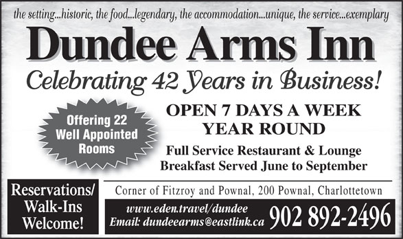 Dundee Arms Inn (902-892-2496) - Annonce illustrée======= - Welcome! the setting...historic, the food...legendary, the accommodation...unique, the service...exemplary Celebrating 42 Years in Business! OPEN 7 DAYS A WEEKO Offering 22 YEAR ROUND Well Appointed Rooms Full Service Restaurant & LoungeFu Breakfast Served June to SeptemberBr Corner of Fitzroy and Pownal, 200 Pownal, Charlottetown Reservations/ Walk-Ins www.eden.travel/dundee 902 892-2496