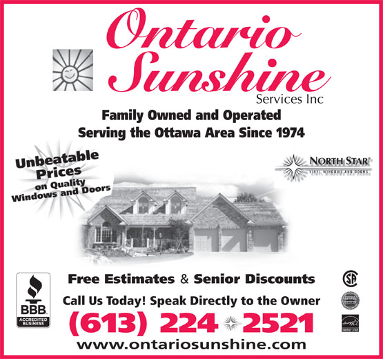 Ontario Sunshine Services Inc (613-224-2521) - Display Ad - Family Owned and Operated Serving the Ottawa Area Since 1974 ORTH TAR Free Estimates & Senior Discounts Call Us Today! Speak Directly to the Owner ENERGY STAR (613) 224  2521 www.ontariosunshine.com Ontario Ontario Family Owned and Operated Serving the Ottawa Area Since 1974 ORTH TAR Free Estimates & Senior Discounts Call Us Today! Speak Directly to the Owner ENERGY STAR (613) 224  2521 www.ontariosunshine.com