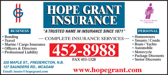 Hope Grant J M & C W Ltd (506-452-8988) - Annonce illustrée======= - PERSONAL A TRUSTED NAME IN INSURANCE SINCE 1871 Homeowners Bonding COMPLETE INSURANCE SERVICES Tenants / Condo Travel Boats / Yachts Marine / Cargo Insurance Automobile Officers & Directors Motorcycle Professional Liability 452-8988 Package Discounts Senior Discounts FAX 453-1328 320 MAPLE ST., FREDERICTON, N.B. 127 SAUNDERS RD., MCADAM www.hopegrant.com BUSINESS