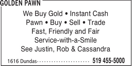 Golden Pawn (519-455-5000) - Display Ad - We Buy Gold • Instant Cash Pawn • Buy • Sell • Trade Fast, Friendly and Fair Service-with-a-Smile See Justin, Rob & Cassandra We Buy Gold • Instant Cash Pawn • Buy • Sell • Trade Fast, Friendly and Fair Service-with-a-Smile See Justin, Rob & Cassandra