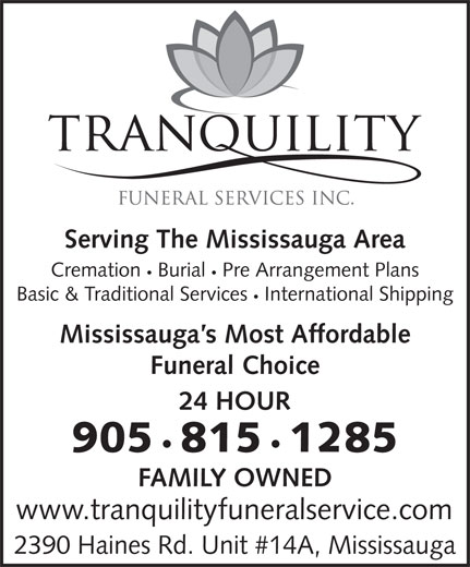 Tranquility Funeral Services (905-815-1285) - Annonce illustrée======= - Serving The Mississauga Area Cremation Burial Pre Arrangement Plans Basic & Traditional Services International Shipping Mississauga s Most Affordable Funeral Choice 24 HOUR 905 815 1285 FAMILY OWNED www.tranquilityfuneralservice.com 2390 Haines Rd. Unit #14A, Mississauga