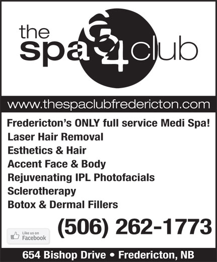 The Spa 654 Club (506-474-1772) - Display Ad - Laser Hair Removal Fredericton s ONLY full service Medi Spa! Esthetics & Hair Accent Face & Body Rejuvenating IPL Photofacials Sclerotherapy Botox & Dermal Fillers (506) 262-1773 654 Bishop Drive   Fredericton, NB