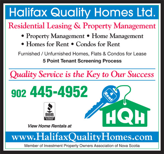 Halifax Quality Homes Ltd (902-445-4952) - Display Ad - Halifax Quality Homes Ltd. Quality Service is the Key to Our Success 902 445-4952 View Home Rentals at www.HalifaxQualityHomes.com Member of Investment Property Owners Association of Nova Scotia Residential Leasing & Property Management Property Management   Home Management Homes for Rent   Condos for Rent Furnished / Unfurnished Homes, Flats & Condos for Lease 5 Point Tenant Screening Process