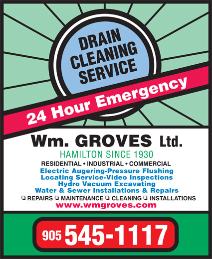 Groves Wm Ltd (905-545-1117) - Display Ad - www.wmgroves.com 905 545-1117 24 Hour Emergency Wm. GROVES Ltd. HAMILTON SINCE 1930 RESIDENTIAL   INDUSTRIAL   COMMERCIAL Electric Augering-Pressure Flushing Locating Service-Video Inspections Hydro Vacuum Excavating Water & Sewer Installations & Repairs REPAIRS     MAINTENANCE     CLEANING     INSTALLATIONS