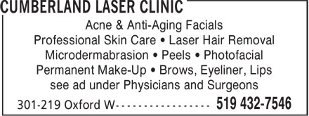 Cumberland Laser Clinic (519-432-7546) - Display Ad - Acne & Anti-Aging Facials Professional Skin Care • Laser Hair Removal Microdermabrasion • Peels • Photofacial Permanent Make-Up • Brows, Eyeliner, Lips see ad under Physicians and Surgeons Acne & Anti-Aging Facials Professional Skin Care • Laser Hair Removal Microdermabrasion • Peels • Photofacial Permanent Make-Up • Brows, Eyeliner, Lips see ad under Physicians and Surgeons