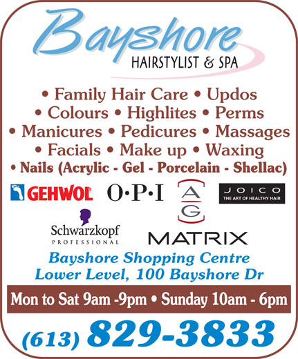 Bayshore Hairstylists and Spa (613-829-3833) - Annonce illustrée======= - Colours   Highlites   Perms Family Hair Care   Updos Manicures   Pedicures   Massages Facials   Make up   Waxing Nails (Acrylic - Gel - Porcelain - Shellac) THE ART OF HEALTHY HAIR Bayshore Shopping Centre Lower Level, 100 Bayshore Dr Mon to Sat 9am -9pm   Sunday 10am - 6pm (613) 829-3833