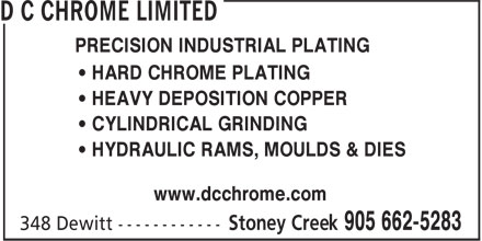 D C Chrome Limited (905-662-5283) - Display Ad - PRECISION INDUSTRIAL PLATING • HARD CHROME PLATING • HEAVY DEPOSITION COPPER • CYLINDRICAL GRINDING • HYDRAULIC RAMS, MOULDS & DIES www.dcchrome.com PRECISION INDUSTRIAL PLATING • HARD CHROME PLATING • HEAVY DEPOSITION COPPER • CYLINDRICAL GRINDING • HYDRAULIC RAMS, MOULDS & DIES www.dcchrome.com