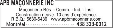 APB Maçonnerie Inc (438-323-0012) - Display Ad - Maçonnerie Rés. - Comm. - Ind. - Inst. Construction neuve. 10 ans d'expérience. R.B.Q.: 5630-5436 www.apbmaconnerie.com Maçonnerie Rés. - Comm. - Ind. - Inst. Construction neuve. 10 ans d'expérience. R.B.Q.: 5630-5436 www.apbmaconnerie.com