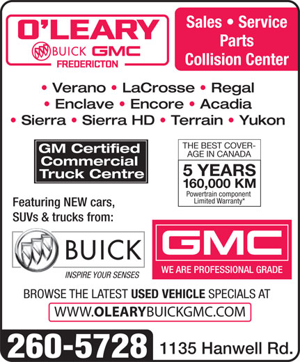 O'Leary Buick GMC Ltd (506-453-7000) - Annonce illustrée======= - Sales   Service Parts Collision Center Verano   LaCrosse   Regal Enclave   Encore   Acadia Sierra   Sierra HD   Terrain   Yukon THE BEST COVER- GM Certified AGE IN CANADA Commercial 5 YEARS Truck Centre 160,000 KM Powertrain component Limited Warranty* Featuring NEW cars, SUVs & trucks from: WE ARE PROFESSIONAL GRADE INSPIRE YOUR SENSES BROWSE THE LATEST USED VEHICLE SPECIALS AT WWW. OLEARY BUICKGMC.COM 1135 Hanwell Rd. 260-5728