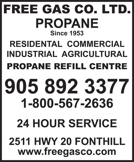 Free Gas Co Ltd (905-892-3377) - Annonce illustrée======= - FREE GAS CO. LTD. PROPANE Since 1953 RESIDENTAL  COMMERCIAL INDUSTRIAL  AGRICULTURAL PROPANE REFILL CENTRE 905 892 3377 1-800-567-2636 FREE GAS CO. LTD. PROPANE Since 1953 RESIDENTAL  COMMERCIAL INDUSTRIAL  AGRICULTURAL PROPANE REFILL CENTRE 905 892 3377 1-800-567-2636 24 HOUR SERVICE 2511 HWY 20 FONTHILL www.freegasco.com 24 HOUR SERVICE 2511 HWY 20 FONTHILL www.freegasco.com