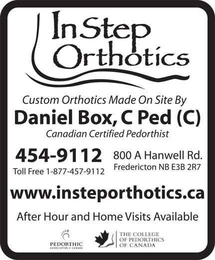 Instep Orthotics Ltd (506-454-9112) - Annonce illustrée======= - Daniel Box, C Ped (C) Canadian Certified Pedorthist 800 A Hanwell Rd. 454-9112 Fredericton NB E3B 2R7 Toll Free 1-877-457-9112 www.insteporthotics.ca After Hour and Home Visits Available Custom Orthotics Made On Site By