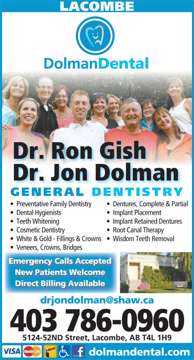 Dr Ron Gish (403-782-6900) - Display Ad - LACOMBE Dolman Dental Dr. Ron Gish Dr. Jon Dolman GENERAL DENTISTRY Preventative Family Dentistry Dentures, Complete & Partial Dental Hygienists Implant Placement Teeth Whitening Implant Retained Dentures Cosmetic Dentistry Root Canal Therapy White & Gold - Fillings & Crowns   Wisdom Teeth Removal Veneers, Crowns, Bridges Emergency Calls Accepted New Patients Welcome Direct Billing Available 403 786-0960 5124-52ND Street, Lacombe, AB T4L 1H9 dolmandental.com