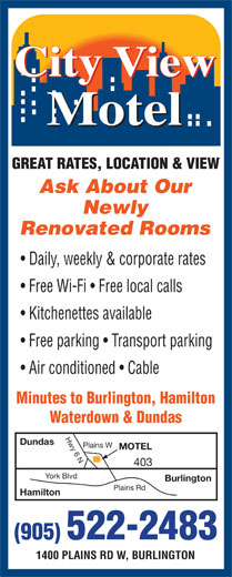 City View Motel (905-522-2483) - Display Ad - Ask About Our Newly Renovated Rooms Daily, weekly & corporate rates Free Wi-Fi   Free local calls Kitchenettes available Free parking   Transport parking Air conditioned   Cable Minutes to Burlington, Hamilton Waterdown & Dundas Hwy 6 NPlains W Dundas MOTEL 403 York Blvd Burlington Plains Rd Hamilton (905) 522-2483 1400 PLAINS RD W, BURLINGTON