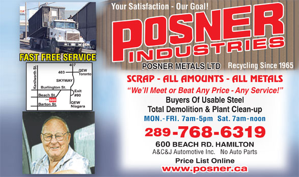 Posner Metals Ltd (905-544-1881) - Annonce illustrée======= - Your Satisfaction - Our Goal!Yo FAST FREE SERVICE INDUSTRIES Recycling Since 1965 POSNER METALS LTD SCRAP - ALL AMOUNTS - ALL METALS We ll Meet or Beat Any Price - Any Service! Buyers Of Usable Steel Total Demolition & Plant Clean-up MON.-FRI. 7am-5pm  Sat. 7am-noon 289 -768-6319 600 BEACH RD. HAMILTON A&C&J Automotive Inc.   No Auto Parts Price List Online www.posner.ca Price List Online www.posner.ca A&C&J Automotive Inc.   No Auto Parts Your Satisfaction - Our Goal!Yo FAST FREE SERVICE INDUSTRIES Recycling Since 1965 POSNER METALS LTD SCRAP - ALL AMOUNTS - ALL METALS We ll Meet or Beat Any Price - Any Service! Buyers Of Usable Steel Total Demolition & Plant Clean-up MON.-FRI. 7am-5pm  Sat. 7am-noon 289 -768-6319 600 BEACH RD. HAMILTON
