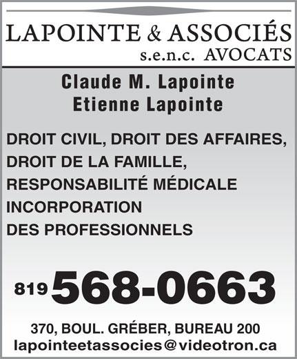 Lapointe & Associés Avocats (819-568-0663) - Annonce illustrée======= - Claude M. Lapointe Etienne Lapointe DROIT CIVIL, DROIT DES AFFAIRES, DROIT DE LA FAMILLE, RESPONSABILITÉ MÉDICALE INCORPORATION DES PROFESSIONNELS 819 568-0663 370, BOUL. GRÉBER, BUREAU 200