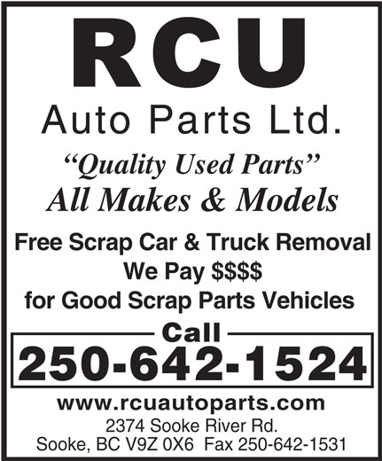 RCU Auto Parts Ltd (250-642-1524) - Display Ad - Auto Parts Ltd. Quality Used Parts All Makes & Models Free Scrap Car & Truck Removal We Pay $$$$ for Good Scrap Parts Vehicles Call 250-642-1524 www.rcuautoparts.com 2374 Sooke River Rd. Sooke, BC V9Z 0X6  Fax 250-642-1531