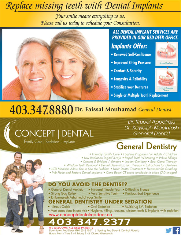 Associates Dental Group (403-347-8880) - Annonce illustrée======= - Replace missing teeth with  Dental Implants Your smile means everything to us. Please call us today to schedule your Consultation. ALL DENTAL IMPLANT SERVICES ARE PROVIDED IN OUR RED DEER OFFICE. Implants Offer: Renewed Self-Confidence Improved Biting Pressure Comfort & Security Longevity & Reliability Stabilize your Dentures Single or Multiple Tooth Replacement Dr. Faissal Mouhamad General Dentist 403.347.8880 Dr. Krupal Appalraju Dr. Kayleigh MacIntosh General Dentist CONCEPT DENTAL Family Care Sedation Implants General DentistryGeneral Dentistry Friendly Family Care   Hygiene Programs For Adults / Children Replace missing teeth with  Dental Implants Your smile means everything to us. Please call us today to schedule your Consultation. ALL DENTAL IMPLANT SERVICES ARE PROVIDED IN OUR RED DEER OFFICE. Downtown Red Deer #101 5018 45 ST. Serving Red Deer & Central Alberta Hours: Mon - Thurs 8 - 4. Friday 8 - 3. Closed Weekends. Dr. Kayleigh MacIntosh General Dentist CONCEPT DENTAL Implants Offer: Renewed Self-Confidence Improved Biting Pressure Comfort & Security Longevity & Reliability Stabilize your Dentures Single or Multiple Tooth Replacement Dr. Faissal Mouhamad General Dentist 403.347.8880 Dr. Krupal Appalraju Family Care Sedation Implants General DentistryGeneral Dentistry Friendly Family Care   Hygiene Programs For Adults / Children Low Radiation Digital X-rays   Rapid Teeth Whitening   White Fillings Crowns & Bridges / Veneers   Implant Dentistry   Root Canal Therapy Wisdom Teeth Removal   Dental Desensitization Therapy   Extractions for Dentures LCD Monitors Allow You to See the Problem   Laser Dental Treatment   Treatment for Grinding We Place and Restore Dental Implants   Cone Beam CT scans available in office (3-D images) DO YOU AVOID THE DENTIST? General Dental Anxiety Intraoral Needle Fear   Difficult to Freeze Strong Gag Reflex   Very Sensitive Teeth   Previous Bad Experience Embarassed/Ashamed of your Smilembarassed/Ashamed of your Smile  E GENERAL DENTISTRY UNDER SEDATION Nitrous Oxide    Oral Sedation    Multidrug I.V. Sedation Most cases done in one visit   Hygiene, fillings, crowns, wisdom teeth & implants with sedation www.conceptdentalreddeer.ca 403.347.2377 WE WELCOME ALL NEW PATIENTS Low Radiation Digital X-rays   Rapid Teeth Whitening   White Fillings Crowns & Bridges / Veneers   Implant Dentistry   Root Canal Therapy Wisdom Teeth Removal   Dental Desensitization Therapy   Extractions for Dentures LCD Monitors Allow You to See the Problem   Laser Dental Treatment   Treatment for Grinding We Place and Restore Dental Implants   Cone Beam CT scans available in office (3-D images) DO YOU AVOID THE DENTIST? General Dental Anxiety Intraoral Needle Fear   Difficult to Freeze Strong Gag Reflex   Very Sensitive Teeth   Previous Bad Experience Embarassed/Ashamed of your Smilembarassed/Ashamed of your Smile  E GENERAL DENTISTRY UNDER SEDATION Nitrous Oxide    Oral Sedation    Multidrug I.V. Sedation Most cases done in one visit   Hygiene, fillings, crowns, wisdom teeth & implants with sedation www.conceptdentalreddeer.ca 403.347.2377 WE WELCOME ALL NEW PATIENTS Downtown Red Deer #101 5018 45 ST. Serving Red Deer & Central Alberta Hours: Mon - Thurs 8 - 4. Friday 8 - 3. Closed Weekends.