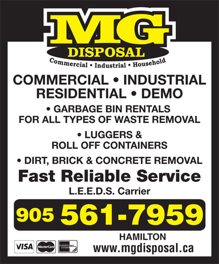 M G Disposal (905-561-7959) - Annonce illustrée======= - COMMERCIAL   INDUSTRIAL RESIDENTIAL   DEMO GARBAGE BIN RENTALS FOR ALL TYPES OF WASTE REMOVAL LUGGERS & ROLL OFF CONTAINERS DIRT, BRICK & CONCRETE REMOVAL Fast Reliable Service L.E.E.D.S. Carrier HAMILTON www.mgdisposal.ca COMMERCIAL   INDUSTRIAL RESIDENTIAL   DEMO GARBAGE BIN RENTALS FOR ALL TYPES OF WASTE REMOVAL LUGGERS & ROLL OFF CONTAINERS DIRT, BRICK & CONCRETE REMOVAL Fast Reliable Service L.E.E.D.S. Carrier HAMILTON www.mgdisposal.ca