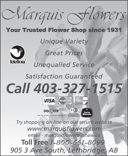 Marquis Flower Shop (403-327-1515) - Display Ad - Unique Variety Great Prices Unequalled Service Satisfaction Guaranteed Call 403-327-1515 Try shopping on-line on our secure website www.marquisflowers.com Toll Free 1-800-661-8099 905 3 Ave South, Lethbridge, AB