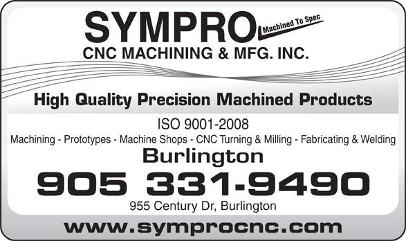 Sympro Cnc Machining & Mfg Inc (905-331-9490) - Annonce illustrée======= - SYMPRO CNC MACHINING & MFG. INC. ISO 9001-2008 Machining - Prototypes - Machine Shops - CNC Turning & Milling - Fabricating & Welding Burlington 905 331-9490 955 Century Dr, Burlington www.symprocnc.com High Quality Precision Machined Products SYMPRO CNC MACHINING & MFG. INC. ISO 9001-2008 Machining - Prototypes - Machine Shops - CNC Turning & Milling - Fabricating & Welding Burlington 905 331-9490 955 Century Dr, Burlington www.symprocnc.com High Quality Precision Machined Products