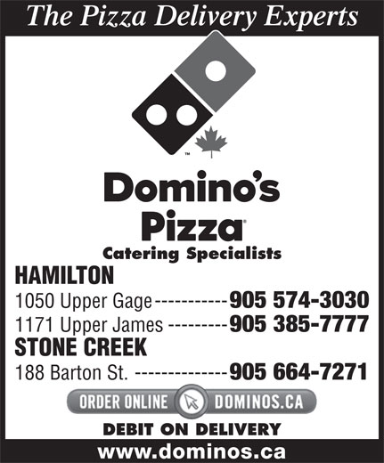 Domino's Pizza (905-574-3030) - Annonce illustrée======= - The Pizza Delivery Experts Catering Specialists HAMILTON 1050 Upper Gage----------- 905 574-3030 1171 Upper James--------- 905 385-7777 STONE CREEK 188 Barton St.-------------- 905 664-7271 DEBIT ON DELIVERY www.dominos.ca