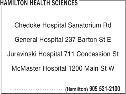 Hamilton Health Sciences (905-521-2100) - Display Ad - Chedoke Hospital Sanatorium Rd General Hospital 237 Barton St E Juravinski Hospital 711 Concession St McMaster Hospital 1200 Main St W Chedoke Hospital Sanatorium Rd General Hospital 237 Barton St E Juravinski Hospital 711 Concession St McMaster Hospital 1200 Main St W