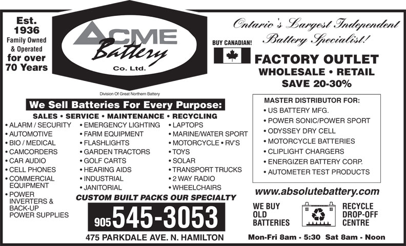ACME Battery Company (905-545-3053) - Display Ad - 1936 Battery Specialist! BUY CANADIAN! & Operated for over FACTORY OUTLET Co. Ltd. 70 Years WHOLESALE   RETAIL SAVE 20-30% Division Of Great Northern Battery MASTER DISTRIBUTOR FOR: We Sell Batteries For Every Purpose: US BATTERY MFG. SALES   SERVICE   MAINTENANCE   RECYCLING POWER SONIC/POWER SPORT ALARM / SECURITY  EMERGENCY LIGHTING  LAPTOPS Est. Family Owned Ontario's Largest Independent ODYSSEY DRY CELL AUTOMOTIVE FARM EQUIPMENT MARINE/WATER SPORT MOTORCYCLE BATTERIES BIO / MEDICAL FLASHLIGHTS MOTORCYCLE   RV S CLIPLIGHT CHARGERS CAMCORDERS GARDEN TRACTORS TOYS CAR AUDIO GOLF CARTS SOLAR ENERGIZER BATTERY CORP. CELL PHONES HEARING AIDS TRANSPORT TRUCKS AUTOMETER TEST PRODUCTS COMMERCIAL INDUSTRIAL 2 WAY RADIO EQUIPMENT JANITORIAL WHEELCHAIRS www.absolutebattery.com POWER CUSTOM BUILT PACKS OUR SPECIALTY INVERTERS & RECYCLEWE BUY BACK-UP DROP-OFFOLD POWER SUPPLIES CENTREBATTERIES 905 545-3053 Mon-Fri 8am - 5:30  Sat 8am - Noon 475 PARKDALE AVE. N. HAMILTON