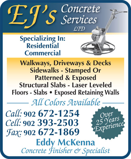 EJ's Concrete Services Ltd (902-393-2503) - Display Ad - Concrete Services EJ s LTD Specializing In:Specializing In: Residential Commercial Walkways, Driveways & Decks Sidewalks - Stamped Or Patterned & Exposed Structural Slabs - Laser Leveled Floors - Slabs   Exposed Retaining Walls All Colors Available Call: 902 672-1254 Over Experience25 Years Cell: 902 393-2503 Fax: 902 672-1869 Eddy McKenna Concrete Finisher & Specialist