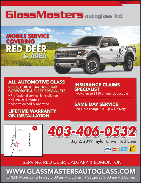 GlassMasters Autoglass Ltd (403-358-5432) - Display Ad - CORPORATE & FLEET SPECIALISTS - waive up to $150 of your deductiblewaive up to $150 of your deduc Professional service & installation All makes & models Alberta owned & operated SAME DAY SERVICE - no extra charge Pick-up & Deliveryno extra charge Pick-up & Delive LIFETIME WARRANTY ON INSTALLATION 28 St 403-406-0532 e Gaetz SPECIALIST enue22 autoglass ltd. GlassMasters MOBILE SERVICE COVERINGCOVERING RED DEER & AREA ALL AUTOMOTIVE GLASS INSURANCE CLAIMS ROCK, CHIP & CRACK REPAIRROCKCHIP & CRACK REPAIR Bay 2, 2319 Taylor Drive, Red Deer lor D St SERVING RED DEER, CALGARY & EDMONTON WWW.GLASSMASTERSAUTOGLASS.COM OPEN  Monday to Friday 8:00 am - 5:30 pm    Saturday 9:00 am - 3:00 pm
