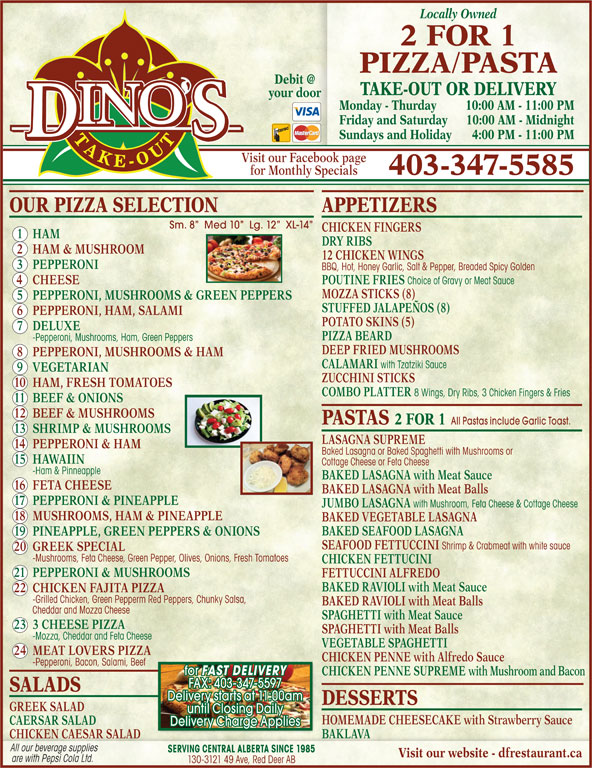 Dino's 2 for 1 Pizza & Pasta (403-347-5585) - Display Ad - 10 HAM, FRESH TOMATOES COMBO PLATTER 8 Wings, Dry Ribs, 3 Chicken Fingers & Fries 11 BEEF & ONIONS 12 BEEF & MUSHROOMS PASTAS 2 FOR 1 All Pastas include Garlic Toast. 13 SHRIMP & MUSHROOMS LASAGNA SUPREME 14 PEPPERONI & HAM Baked Lasagna or Baked Spaghetti with Mushrooms or 15 HAWAIIN Cottage Cheese or Feta Cheese -Ham & Pinneapple BAKED LASAGNA with Meat Sauce 16 FETA CHEESE BAKED LASAGNA with Meat Balls 17 PEPPERONI & PINEAPPLE JUMBO LASAGNA with Mushroom, Feta Cheese & Cottage Cheese 18 MUSHROOMS, HAM & PINEAPPLE BAKED VEGETABLE LASAGNA BAKED SEAFOOD LASAGNA 19 PINEAPPLE, GREEN PEPPERS & ONIONS SEAFOOD FETTUCCINI Shrimp & Crabmeat with white sauce 20 GREEK SPECIAL -Mushrooms, Feta Cheese, Green Pepper, Olives, Onions, Fresh Tomatoes CHICKEN FETTUCINI 21 PEPPERONI & MUSHROOMS FETTUCCINI ALFREDO BAKED RAVIOLI with Meat Sauce 22 CHICKEN FAJITA PIZZA -Grilled Chicken, Green Pepperm Red Peppers, Chunky Salsa, BAKED RAVIOLI with Meat Balls Cheddar and Mozza Cheese SPAGHETTI with Meat Sauce 23 3 CHEESE PIZZA SPAGHETTI with Meat Balls -Mozza, Cheddar and Feta Cheese VEGETABLE SPAGHETTI 24 MEAT LOVERS PIZZA CHICKEN PENNE with Alfredo Sauce -Pepperoni, Bacon, Salami, Beef for FAST DELIVERY CHICKEN PENNE SUPREME with Mushroom and Bacon FAX: 403-347-5597 SALADS Delivery starts at 11:00am DESSERTS GREEK SALAD until Closing Daily HOMEMADE CHEESECAKE with Strawberry Sauce CAERSAR SALAD Delivery Charge Applies BAKLAVA Locally Owned 2 FOR 1 PIZZA PASTA TAKE-OUT OR DELIVERY your door Monday - Thurday 10:00 AM - 11:00 PM Friday and Saturday 10:00 AM - M idnight Sundays and Holiday 4:00 PM - 11:00 PM Visit our Facebook page for Monthly Specials 403-347-5585 OUR PIZZA SELECTION APPETIZERS Sm. 8   Med 10   Lg. 12   XL-14 CHICKEN FINGERS 1 HAM DRY RIBS 2 HAM & MUSHROOM 12 CHICKEN WINGS 3 PEPPERONI BBQ, Hot, Honey Garlic, Salt & Pepper, Breaded Spicy Golden 4 CHEESE POUTINE FRIES Choice of Gravy or Meat Sauce MOZZA STICKS (8) 5 PEPPERONI, MUSHROOMS & GREEN PEPPERS STUFFED JALAPEÑOS (8) 6 PEPPERONI, HAM, SALAMI POTATO SKINS (5) 7 DELUXE PIZZA BEARD -Pepperoni, Mushrooms, Ham, Green Peppers DEEP FRIED MUSHROOMS 8 PEPPERONI, MUSHROOMS & HAM CALAMARI with Tzatziki Sauce 9 VEGETARIAN ZUCCHINI STICKS CHICKEN CAESAR SALAD All our beverage supplies SERVING CENTRAL ALBERTA SINCE 1985 Visit our website - dfrestaurant.ca are with Pepsi Cola Ltd. 130-3121 49 Ave, Red Deer AB
