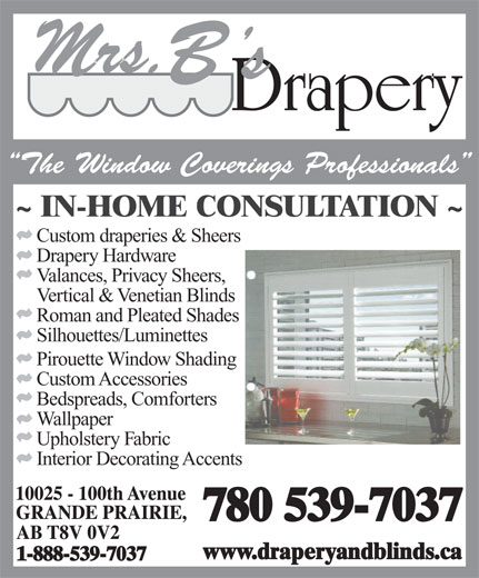 Mrs B's Drapery (780-539-7037) - Display Ad - The Window Coverings Professionals Custom draperies & Sheers Drapery Hardware Valances, Privacy Sheers, Vertical & Venetian Blinds Roman and Pleated Shades Silhouettes/Luminettes Pirouette Window Shading Custom Accessories Bedspreads, Comforters Wallpaper Upholstery Fabric Interior Decorating Accents 780 539-7037 www.draperyandblinds.ca 1-888-539-7037