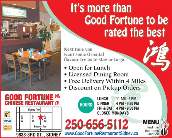 Good Fortune Restaurant (250-656-5112) - Display Ad - It's more than Good Fortune to be rated the best Next time youNext time yo want some Orientalwant some Orient flavour, try us to stay or to go.avoutry us to stay or to go. Open for LunchOpen for Lunch Licensed Dining RoomLi dDii Free Delivery Within 4 Miles Discount on Pickup Orders GOOD FORTUNE LUNCH 11 AM - 2 PM GOOD FORTUNE CHINESE RESTAURANT DINNER 4 PM - 9:30 PM CHINESE RESTAURANT HOURS: FRI & SAT4 PM - 9:30 PM Sidney Ave CLOSED MONDAYS 4th St5th St d St MENU Beacon Ave find it in It's more than Good Fortune to be rated the best Next time youNext time yo want some Orientalwant some Orient flavour, try us to stay or to go.avoutry us to stay or to go. Open for LunchOpen for Lunch Licensed Dining RoomLi dDii Free Delivery Within 4 Miles Discount on Pickup Orders GOOD FORTUNE LUNCH 11 AM - 2 PM GOOD FORTUNE CHINESE RESTAURANT DINNER 4 PM - 9:30 PM CHINESE RESTAURANT HOURS: FRI & SAT4 PM - 9:30 PM Sidney Ave CLOSED MONDAYS 4th St5th St d St MENU Beacon Ave find it in 250-656-5112 the menu section www.GoodFortuneRestaurantSidney.ca 9838-3RD ST., SIDNEY 250-656-5112 the menu section www.GoodFortuneRestaurantSidney.ca 9838-3RD ST., SIDNEY