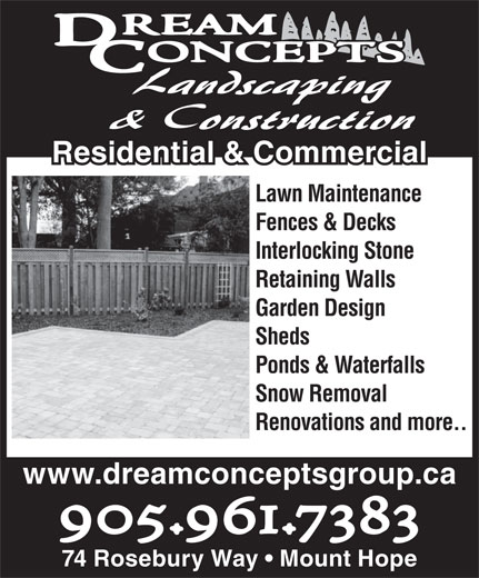 Dream Concepts Landscaping & Construction (905-961-7383) - Annonce illustrée======= - Residential & Commercial& Commercial Lawn Maintenance Fences & Decks Interlocking Stone Retaining Walls Garden Design Sheds Ponds & Waterfalls Snow Removal Renovations and more.. www.dreamconceptsgroup.ca 905.961.7383 74 Rosebury Way   Mount Hope