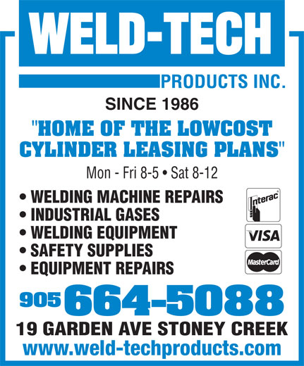 "Weld Tech Products Inc (905-664-5088) - Display Ad - SINCE 1986 ""HOME OF THE LOWCOST CYLINDER LEASING PLANS"" Mon - Fri 8-5   Sat 8-12 WELDING MACHINE REPAIRS INDUSTRIAL GASES WELDING EQUIPMENT SAFETY SUPPLIES EQUIPMENT REPAIRS 905 664-5088 19 GARDEN AVE STONEY CREEK www.weld-techproducts.com www.weld-techproducts.com SINCE 1986 ""HOME OF THE LOWCOST CYLINDER LEASING PLANS"" Mon - Fri 8-5   Sat 8-12 WELDING MACHINE REPAIRS INDUSTRIAL GASES WELDING EQUIPMENT SAFETY SUPPLIES EQUIPMENT REPAIRS 905 664-5088 19 GARDEN AVE STONEY CREEK"