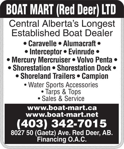 Boat Mart (Red Deer) Ltd (403-342-7015) - Display Ad - Caravelle   Alumacraft Interceptor   Evinrude Mercury Mercruiser   Volvo Penta Shorestation   Shorestation Dock Shoreland Trailers   Campion Water Sports Accessories Tarps & Tops Sales & Service www.boat-mart.ca www.boat-mart.net (403) 342-7015 8027 50 (Gaetz) Ave. Red Deer, AB. Financing O.A.C. BOAT MART (Red Deer) LTD Central Alberta s Longest Established Boat Dealer